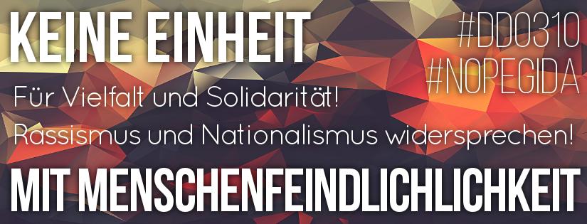 Keine Einheit mit Menschenfeindlichkeit - Für Vielfalt und Solidarität! Rassismus und Nationalismus widersprechen! #dd0310 #nopegida